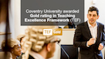 Coventry University awarded Gold rating in Teaching Excellence Framework (TEF) today